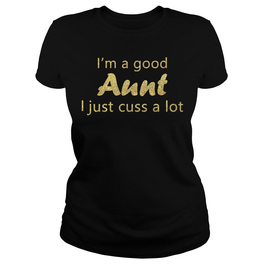 I'm a good aunt I just cuss a lot ladies tee