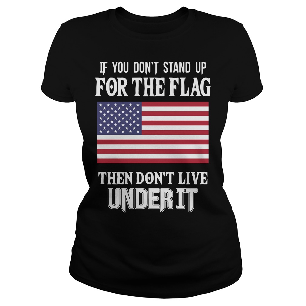American flag if you don't stand up for the flag then don't live under it Ladies tee