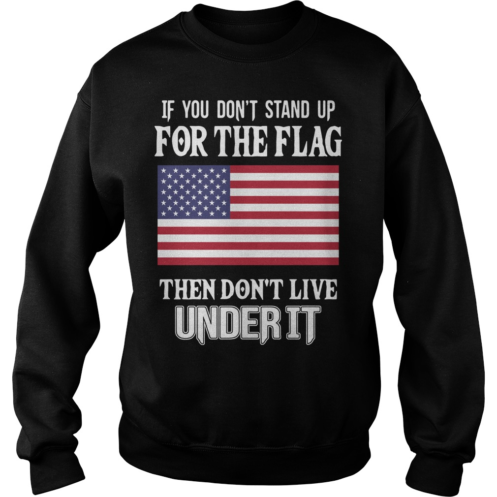 American flag if you don't stand up for the flag then don't live under it Sweater