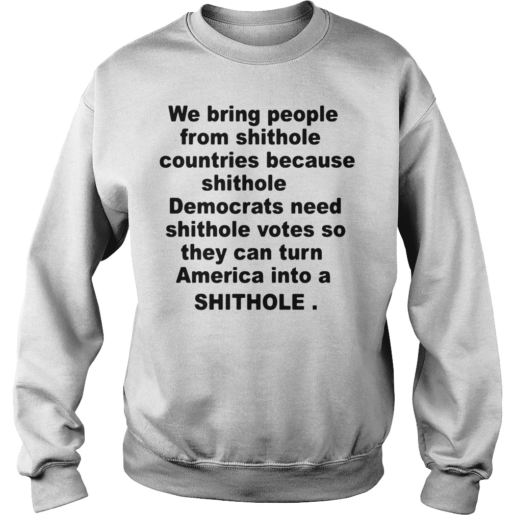 We bring people from shithole countries because shithole Democrats Sweater