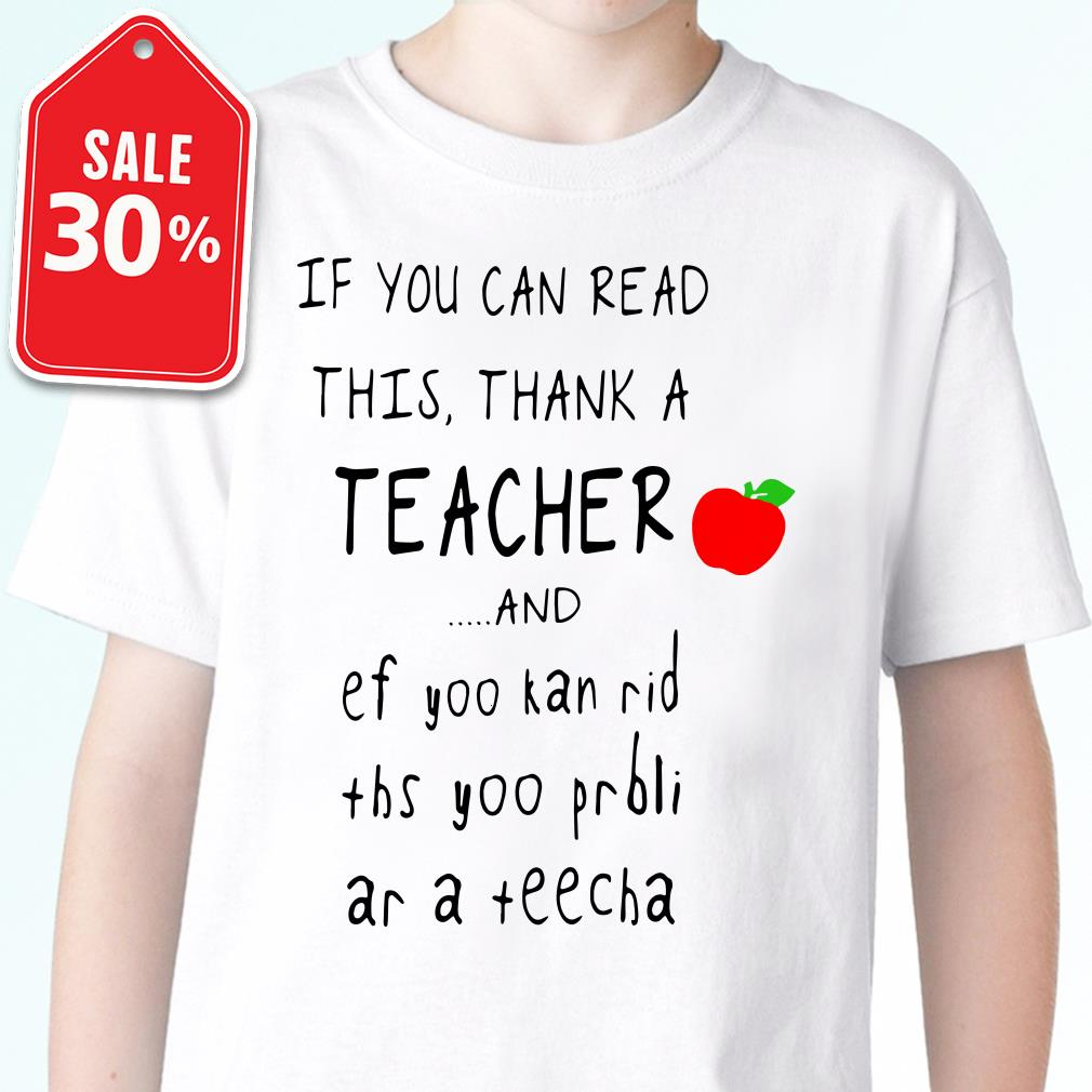 If you can read this thank a teacher and ef yoo kan rid ths yoo shirt