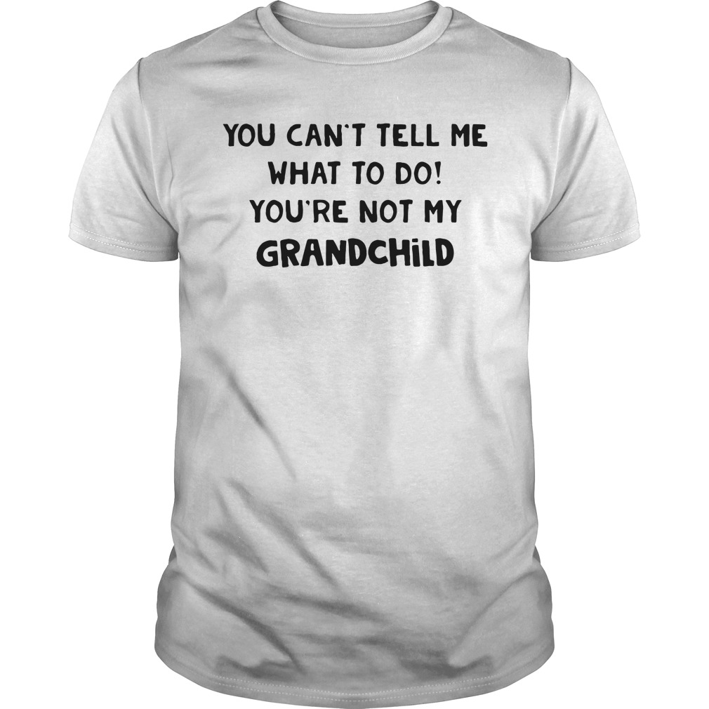 You can't tell me what to do you're not my grandchild Guys shirt