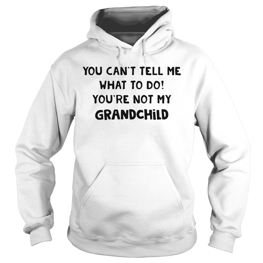 You can't tell me what to do you're not my grandchild Hoodie