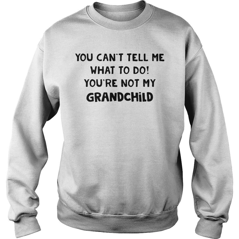 You can't tell me what to do you're not my grandchild Sweater