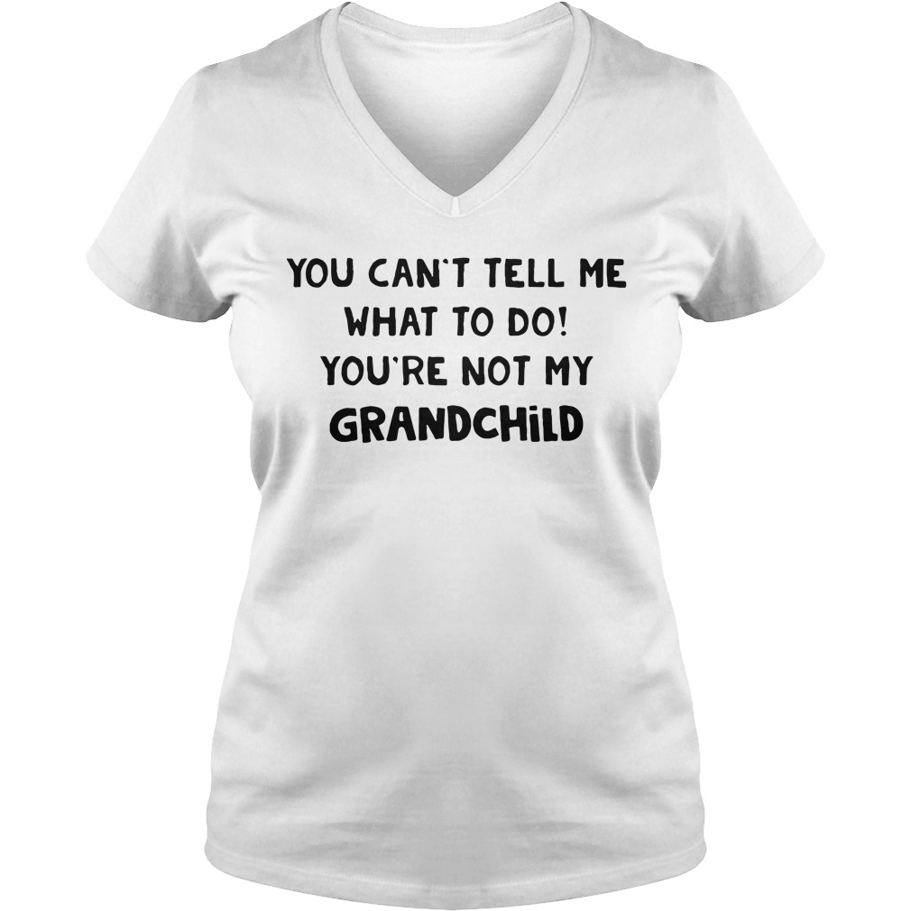 You can't tell me what to do you're not my grandchild V-neck T-shirt