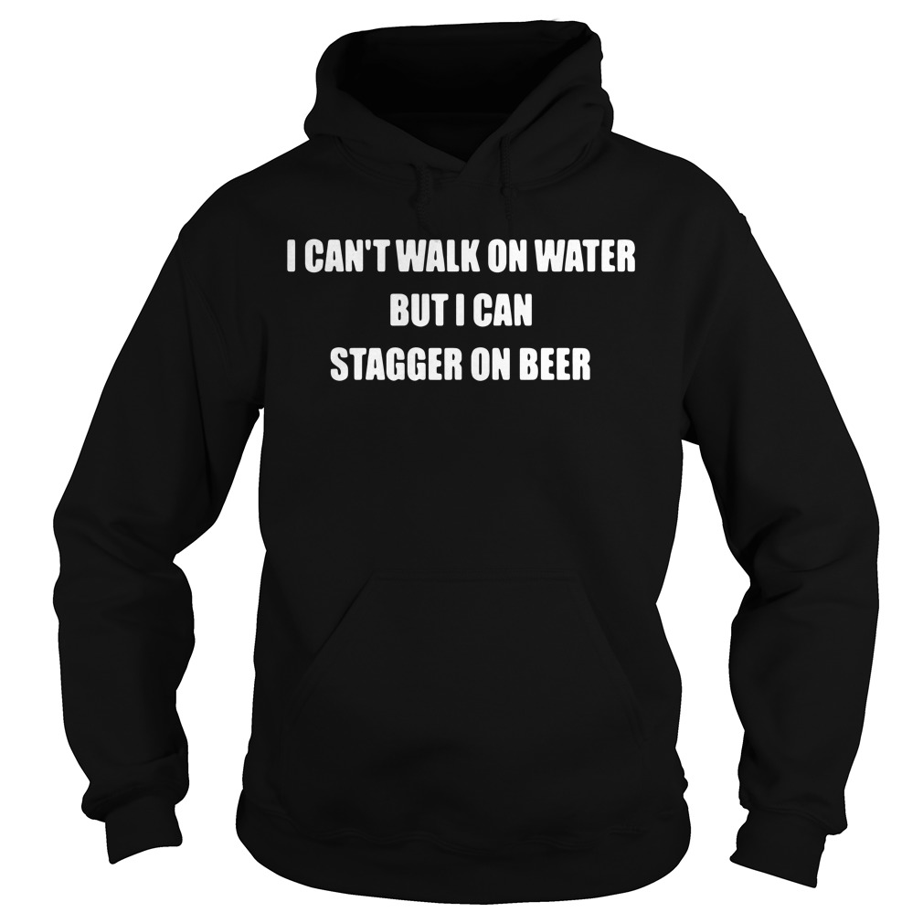 I can't walk on water but I can stagger on beer Hoodie