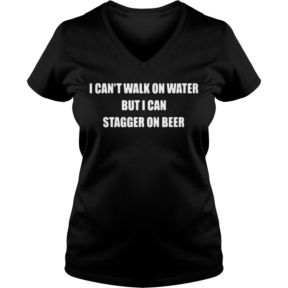 I can't walk on water but I can stagger on beer V-neck T-shirt