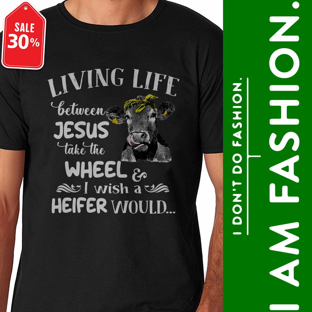 Cow living life between Jesus take the wheel I wish a Heifer would shirt