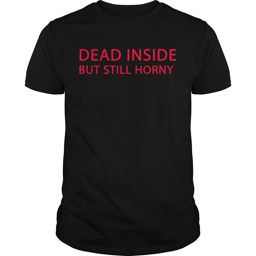 Dead inside but still horny Guys shirt