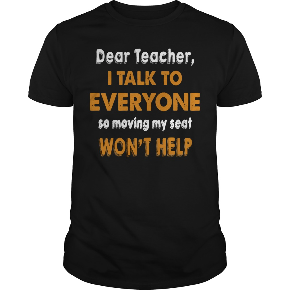 Dear Teacher I talk to everyone so moving my seat won't help Guys shirt