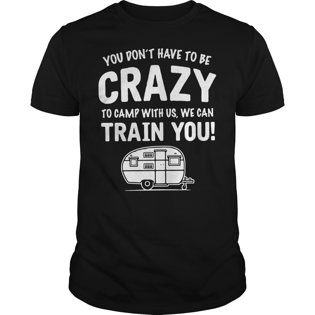 You don't have to be crazy to camp with us we can train you Guys shirt