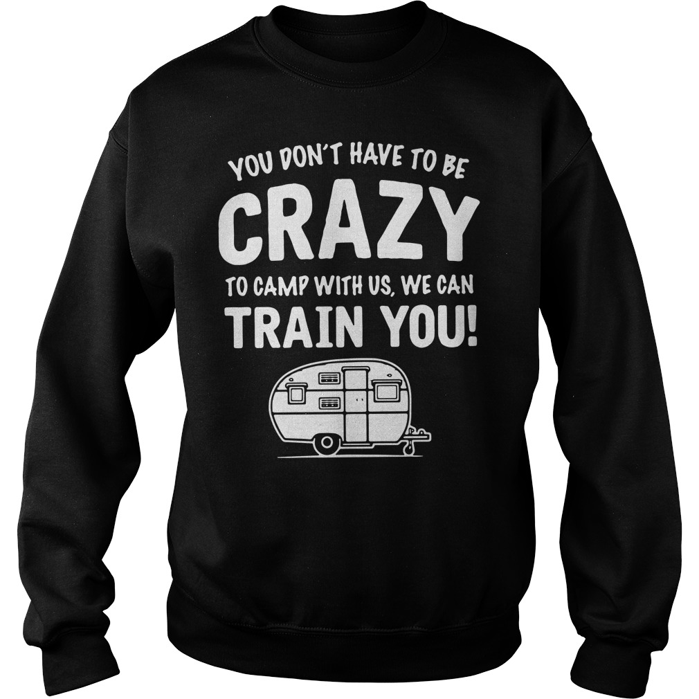 You don't have to be crazy to camp with us we can train you Sweater