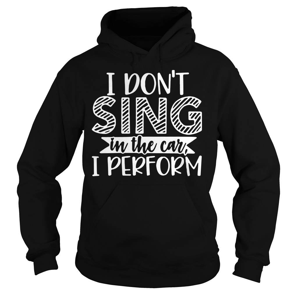 I don't sing in the car I perform Hoodie