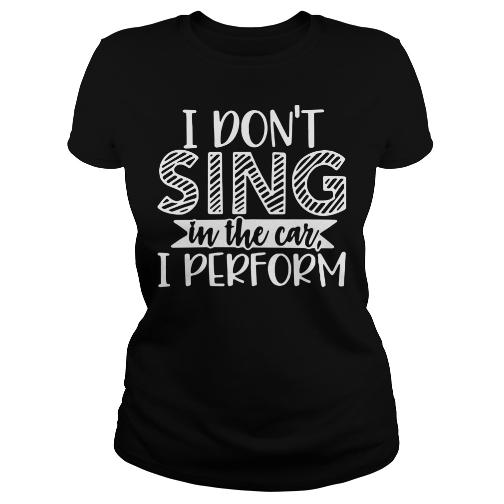 I don't sing in the car I perform shirt