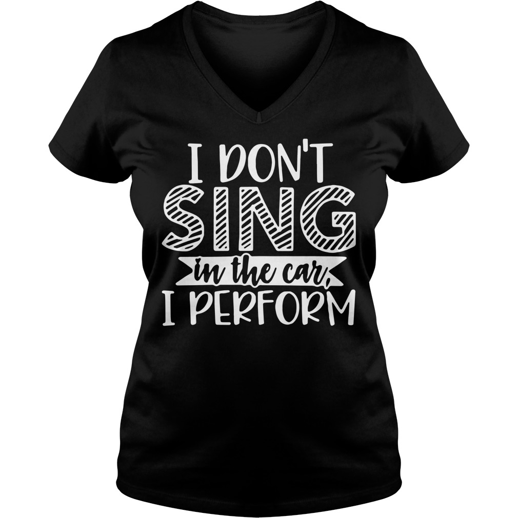 I don't sing in the car I perform V-neck T-shirt