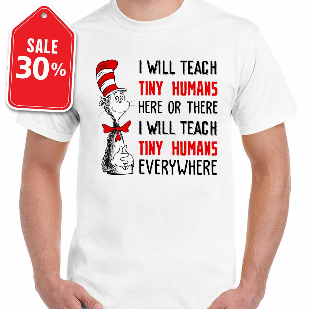Dr Seuss I will teach tiny humans here or there I will teach tiny humans shirt