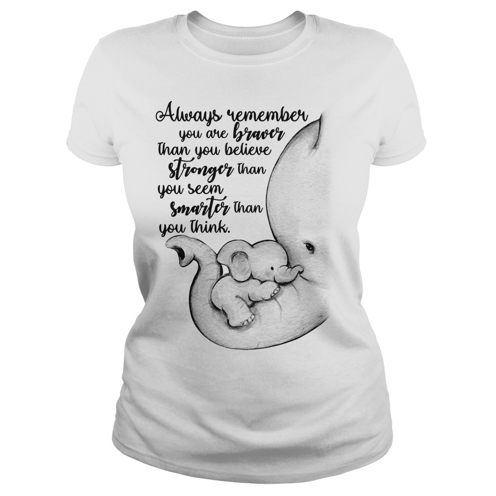 Elephant always remember you are braver than you believe stronger Ladies tee