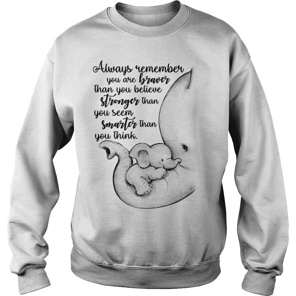 Elephant always remember you are braver than you believe stronger Sweater