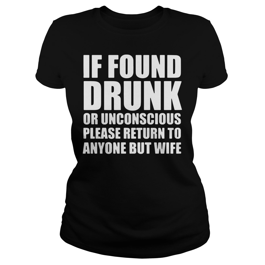 If found drunk or unconscious please return to anyone but wife Ladies tee