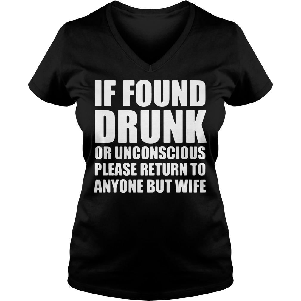 If found drunk or unconscious please return to anyone but wife V-neck T-shirt