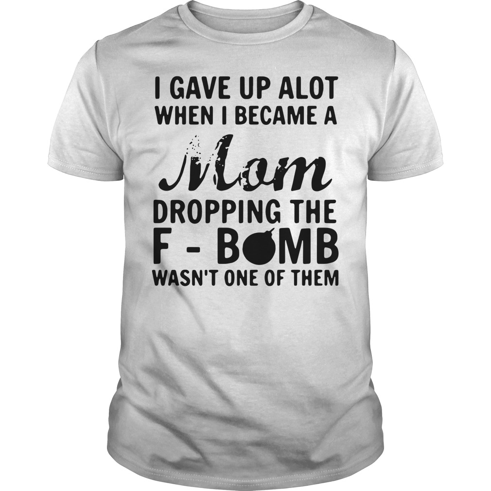 I gave up a lot when I became a Mom dropping the F-bomb Guys shirt