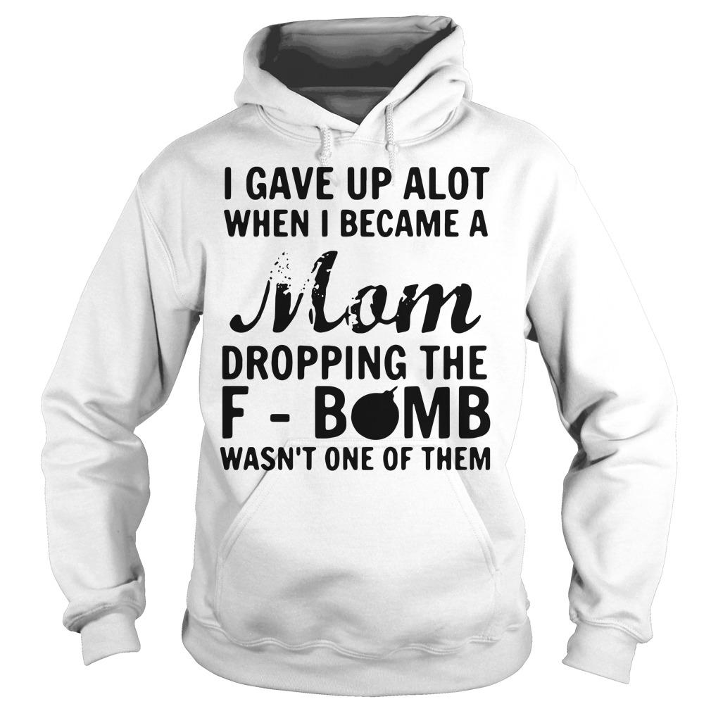 I gave up a lot when I became a Mom dropping the F-bomb Hoodie