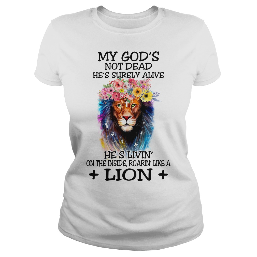 My God's not dead he's surely alive he's living on the inside roaring like a Lion Ladies tee