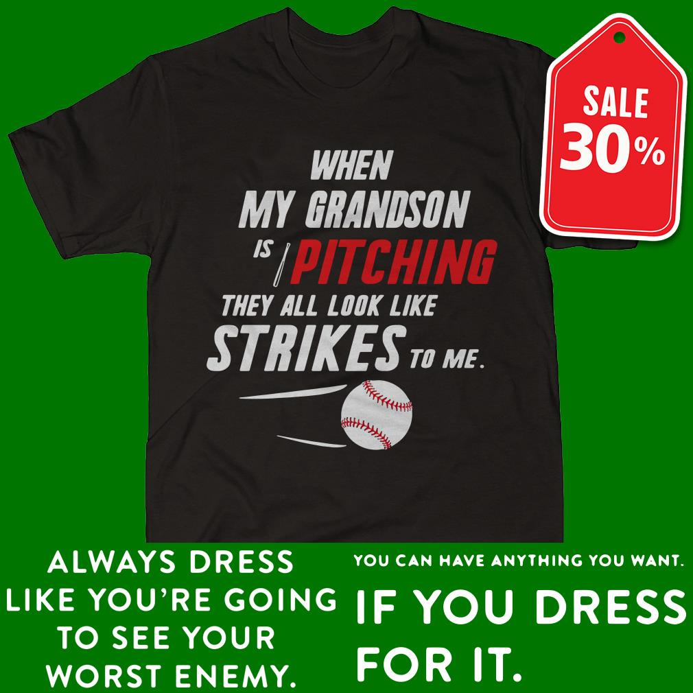 When my Grandson is pitching they all look like strikes to me shirt