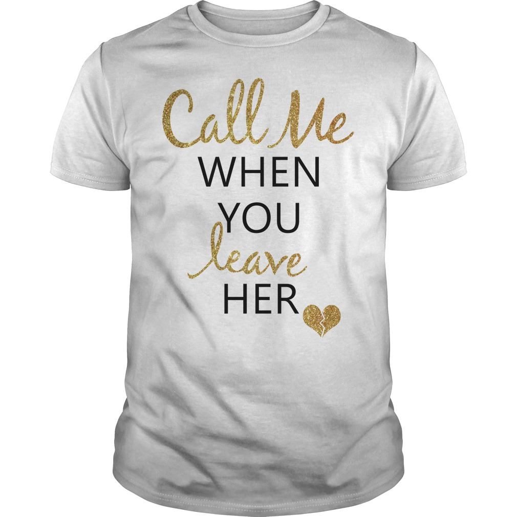 Heart call me when you leave her Guys shirt
