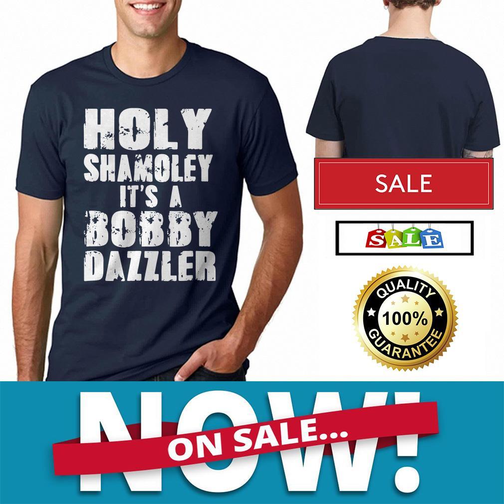 Holy shamoley it's a bobby dazzler shirt