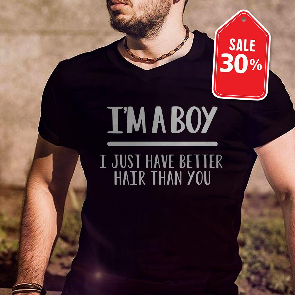 I'm a boy I just have better hair than you shirt