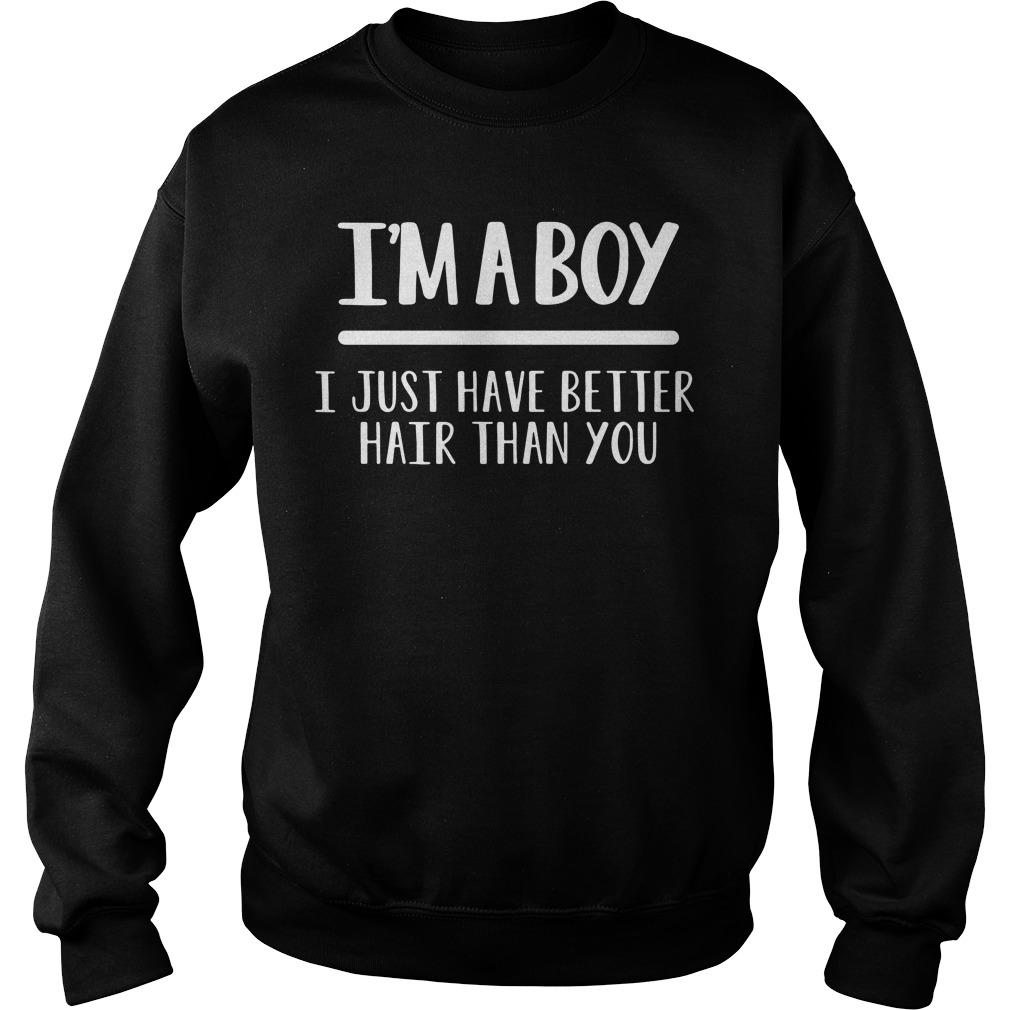 I'm a boy I just have better hair than you Sweater