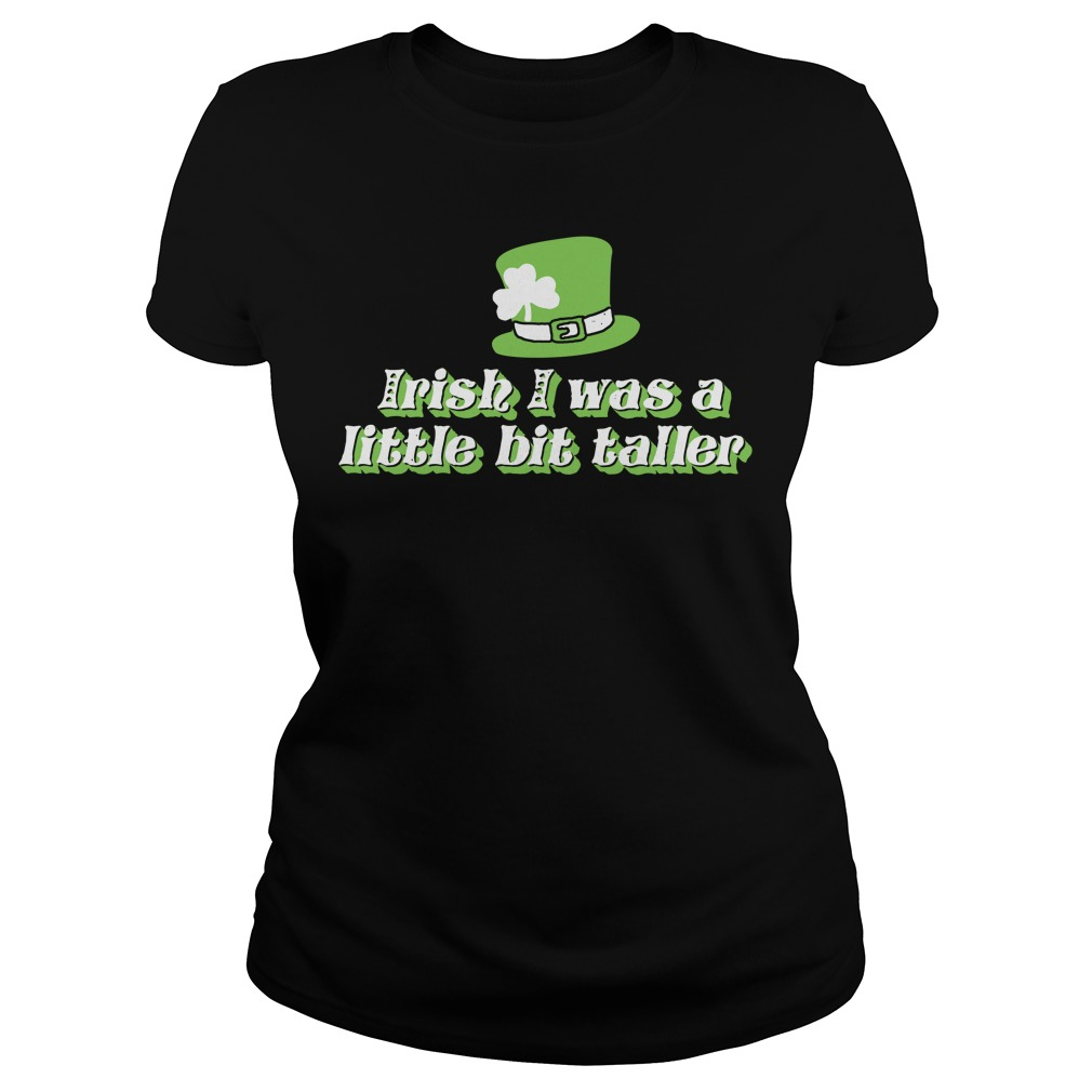Irish I was a little bit taller ST Patrick's shirt