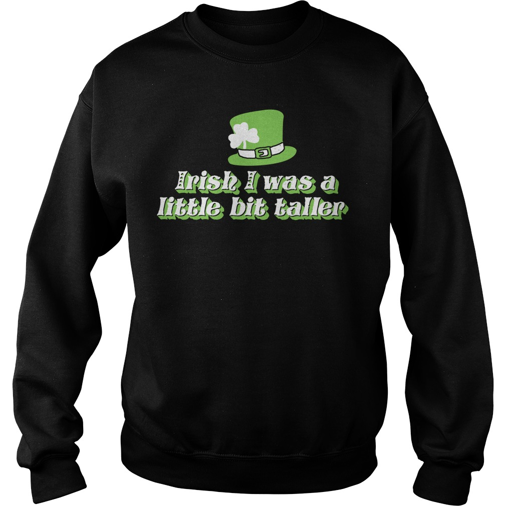 Irish I was a little bit taller ST Patrick's Sweater