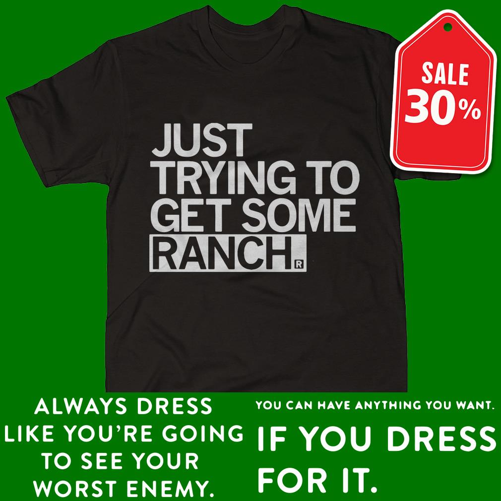 Just trying to get some ranch shirt