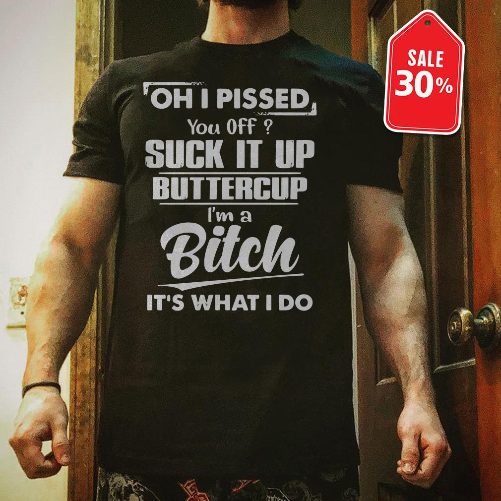 Oh I pissed you off suck it up buttercup I'm a Bitch it's what I do shirt