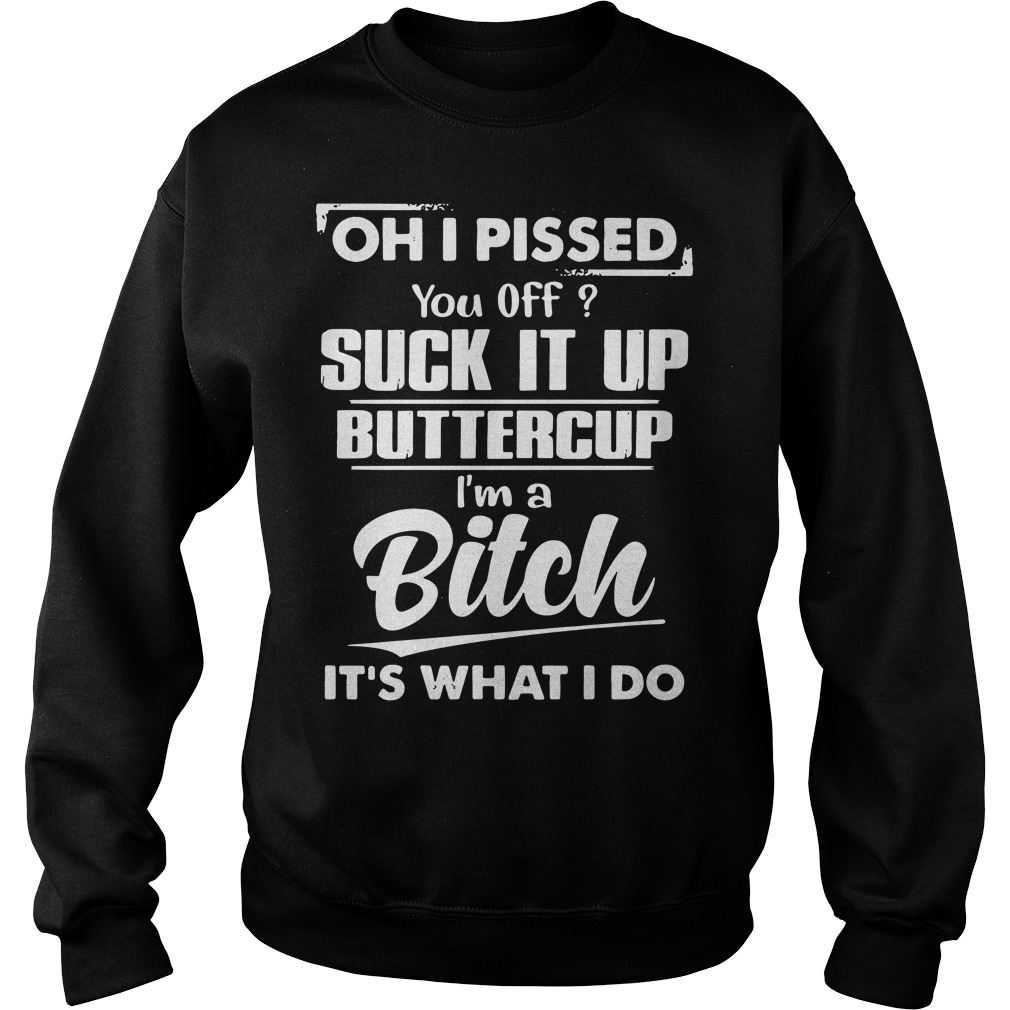 Oh I pissed you off suck it up buttercup I'm a Bitch it's what I do Sweater