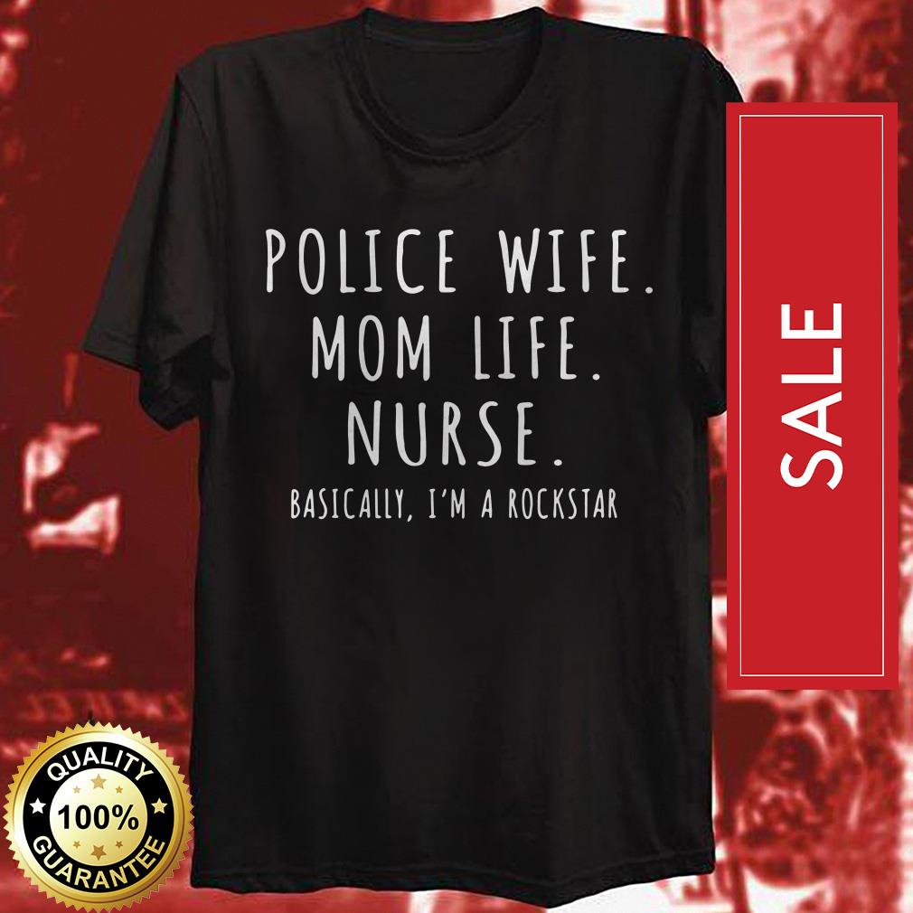 Police wife Mom life Nurse basically I'm a rockstar shirt
