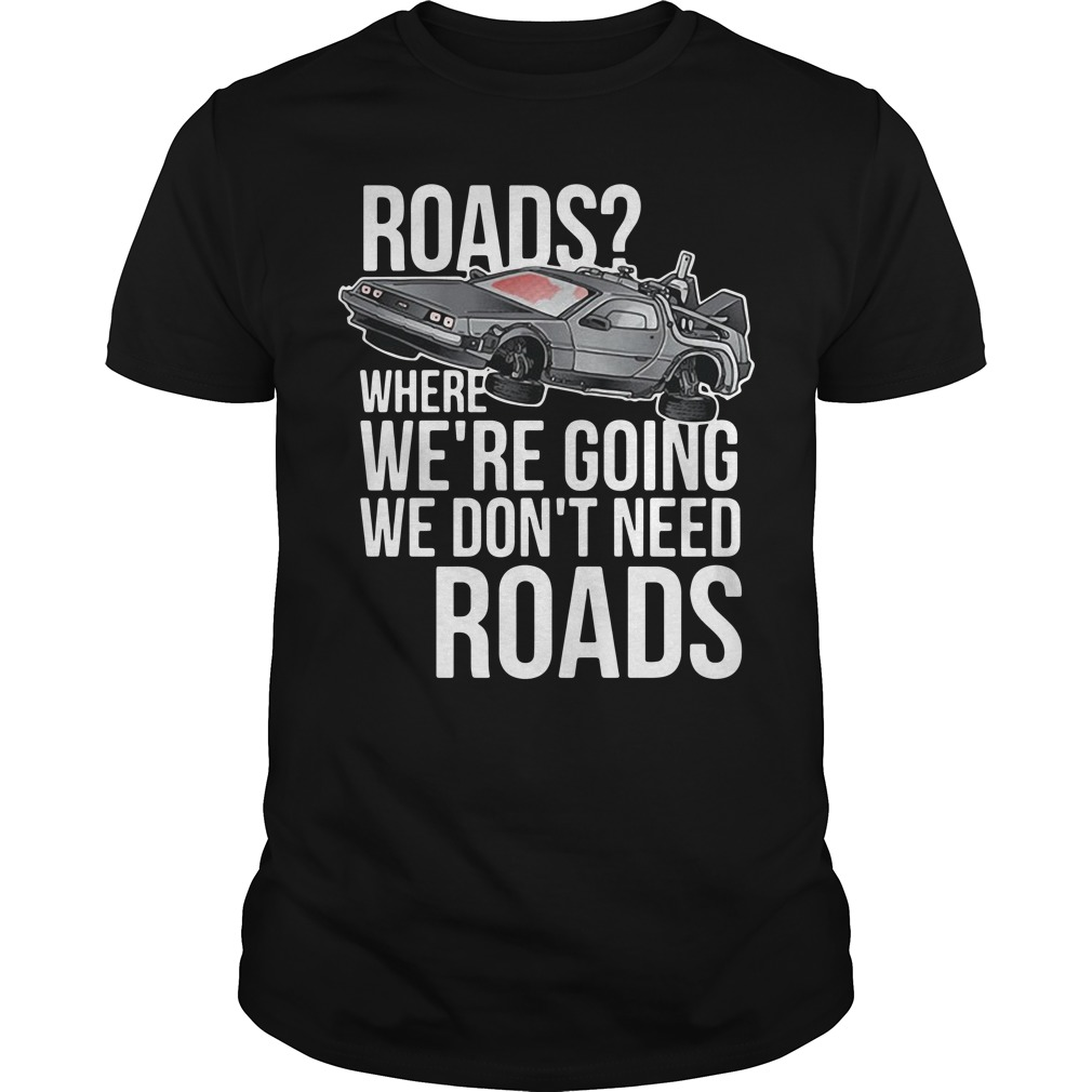 Roads where we're going we don't need roads car shirt