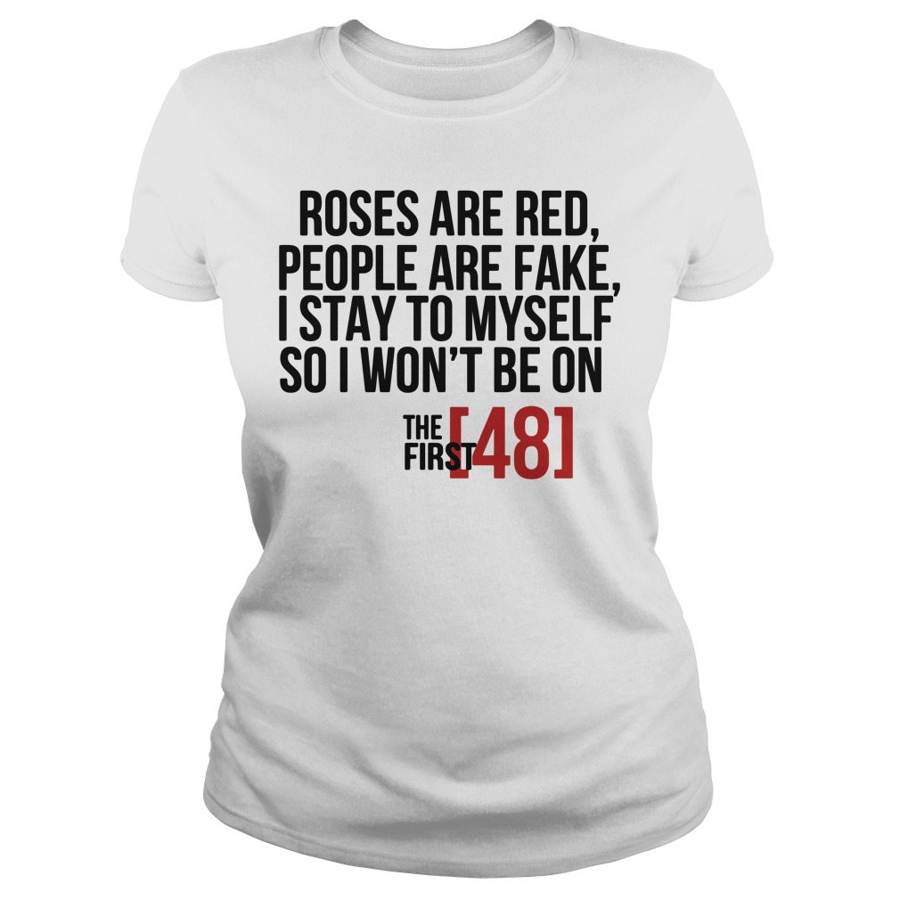 Roses are red people are fake I stay to myself so I won't be on shirt