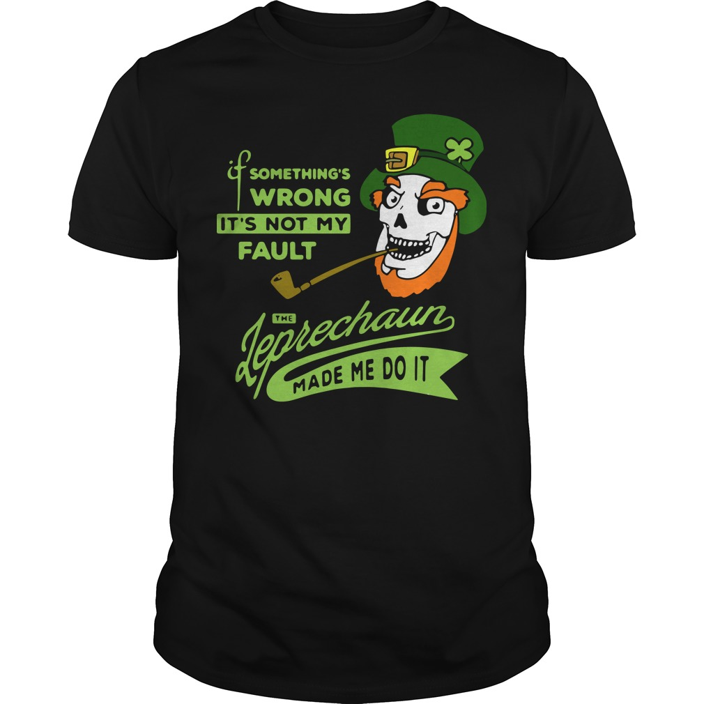 If something's wrong it's not my fault the Leprechaun made me do it shirt