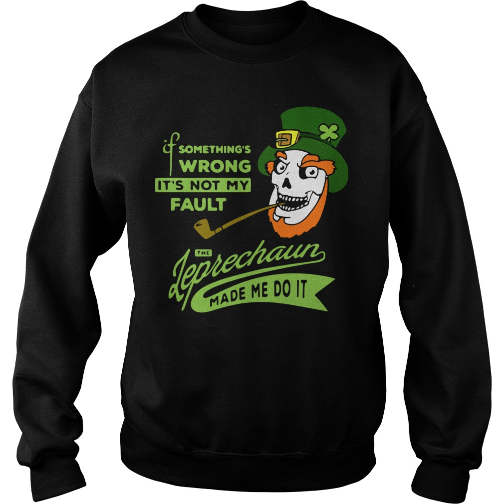 Something's wrong it's not my fault the Leprechaun made me do it sweater