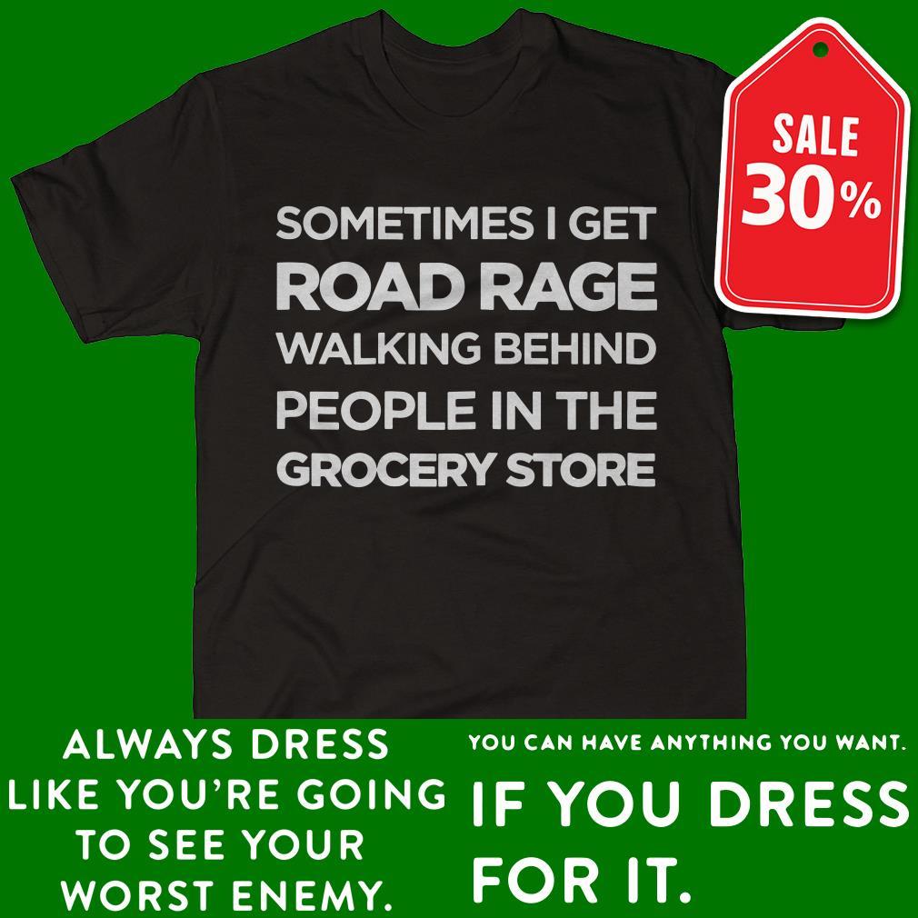 Sometimes I get road rage walking behind people shirt