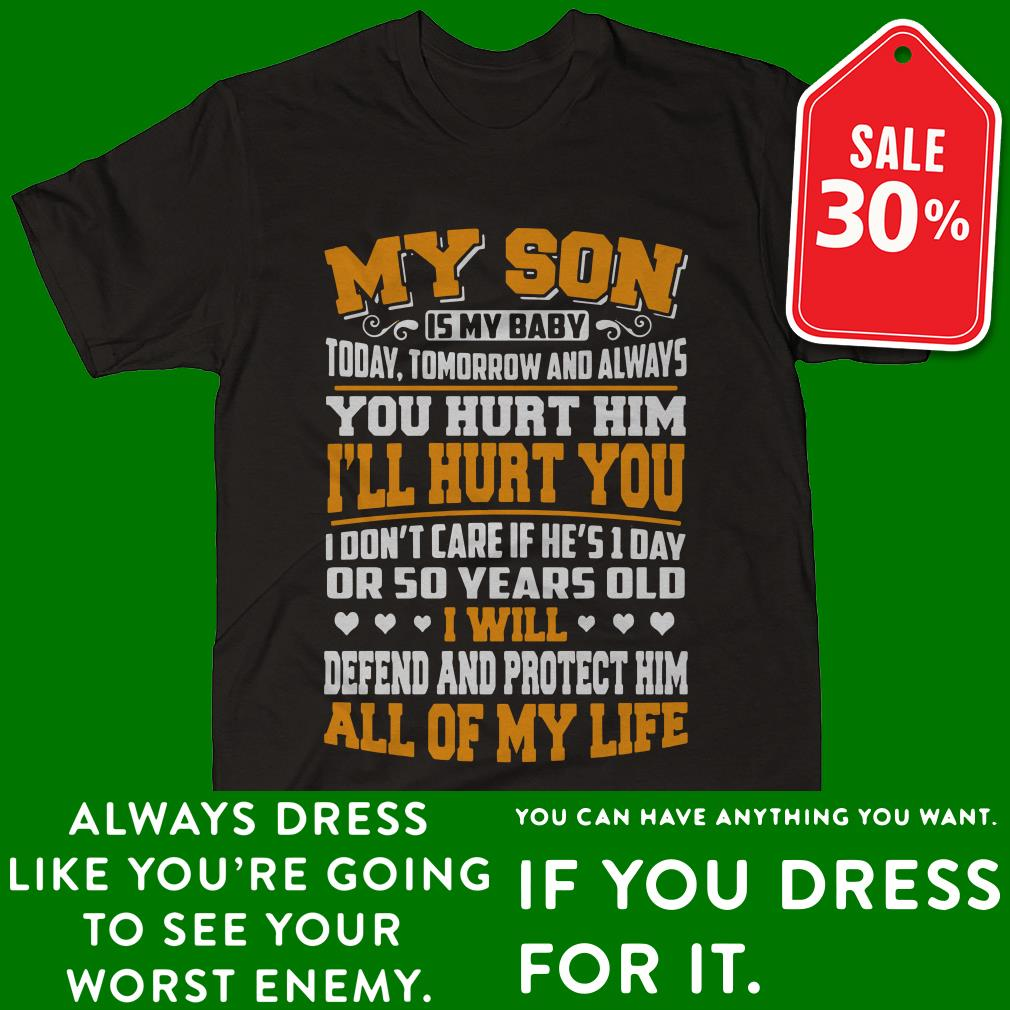 My son is my baby today tomorrow and always you hurt him shirt