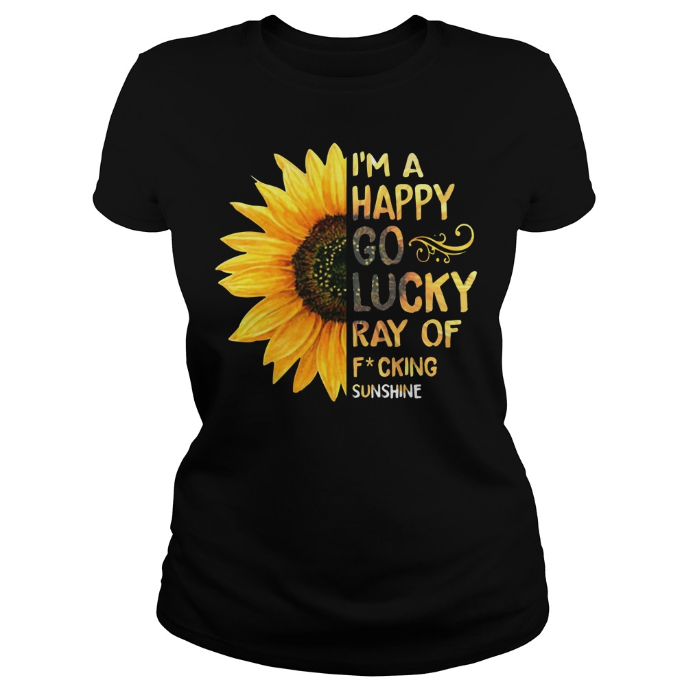 Sunflower I'm a happy go lucky ray of fucking sunshine Ladies tee