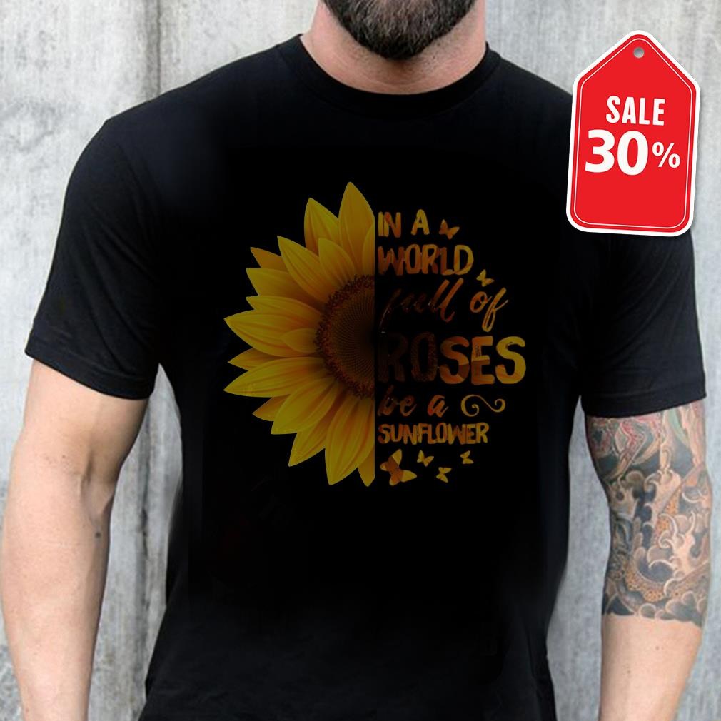 Sunflower in a world full of Roses be a sunflower shirt