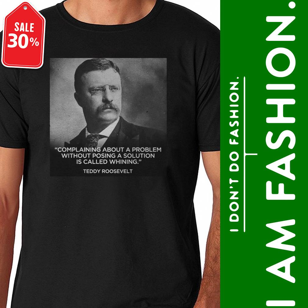 Teddy Roosevelt complaining about a problem without posing shirt