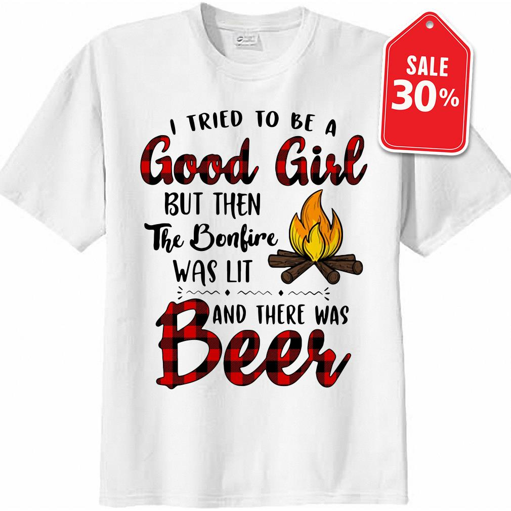 I tried to be a Good Girl but then the bonfire was lit and there was Beer shirt