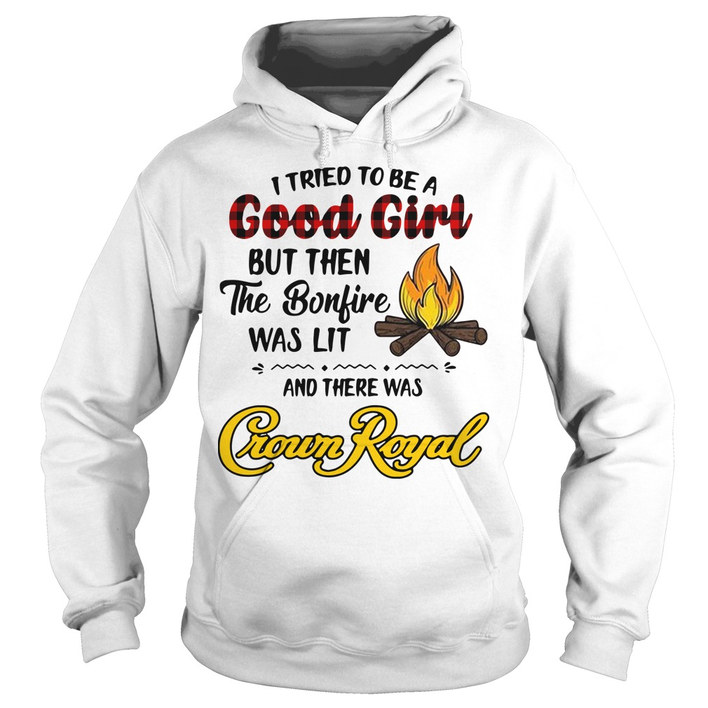 I tried to be a Good Girl but then the bonfire was lit and there was Crown Royal Hoodie