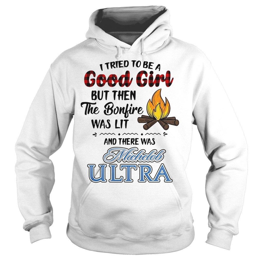 I tried to be a Good Girl but then the bonfire was lit and Michelob Ultra Hoodie